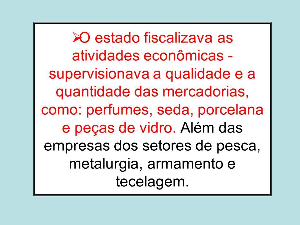 O estado fiscalizava as atividades econômicas - supervisionava a qualidade e a quantidade das mercadorias, como: perfumes, seda, porcelana e peças de