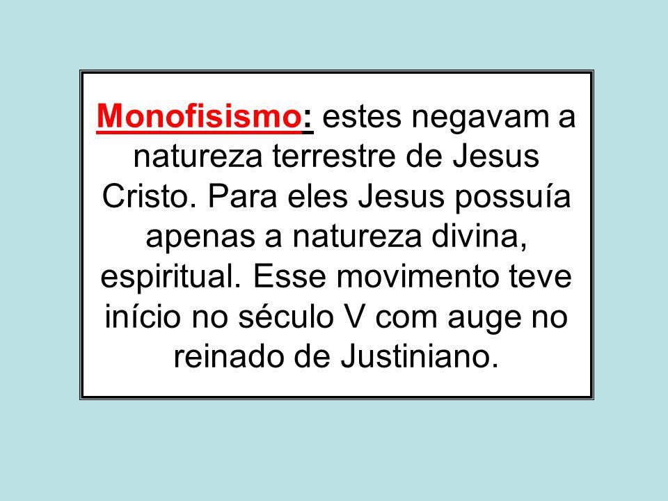 Monofisismo: estes negavam a natureza terrestre de Jesus Cristo. Para eles Jesus possuía apenas a natureza divina, espiritual. Esse movimento teve iní
