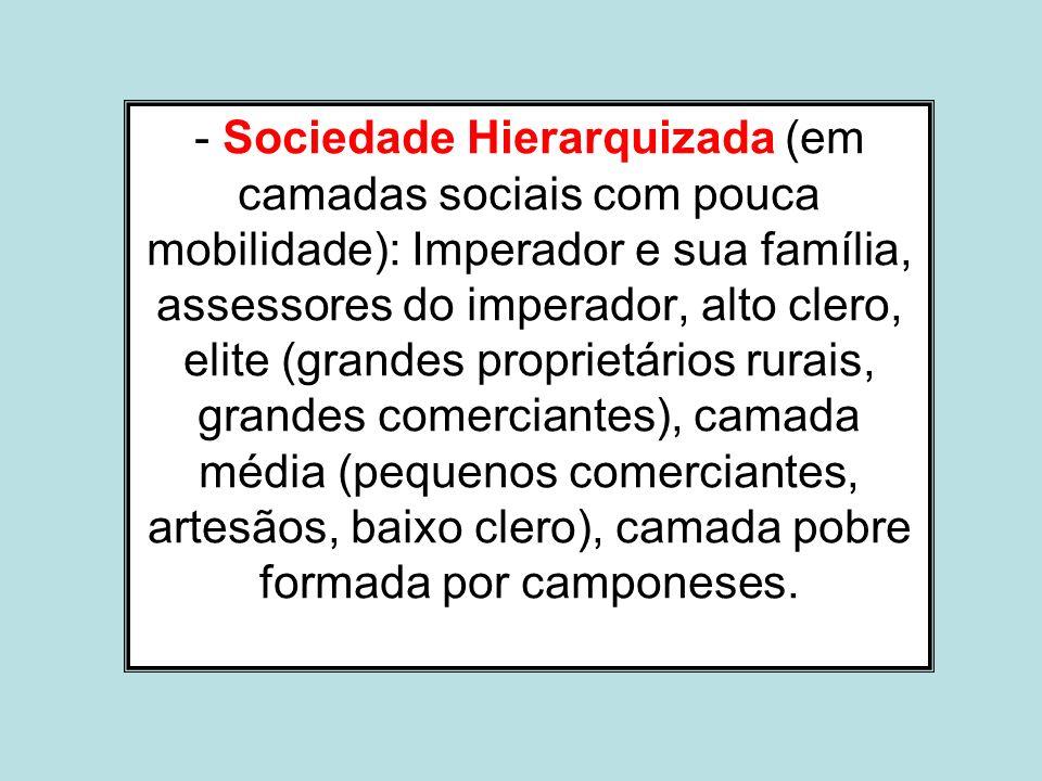 - Sociedade Hierarquizada (em camadas sociais com pouca mobilidade): Imperador e sua família, assessores do imperador, alto clero, elite (grandes prop