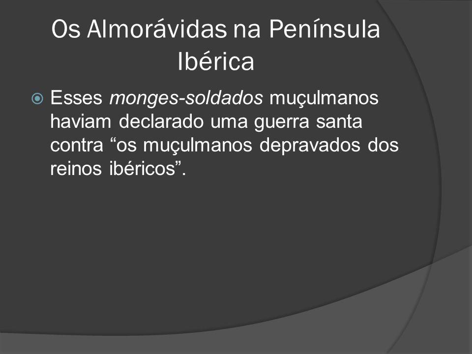 Os Almorávidas na Península Ibérica Esses monges-soldados muçulmanos haviam declarado uma guerra santa contra os muçulmanos depravados dos reinos ibéricos.