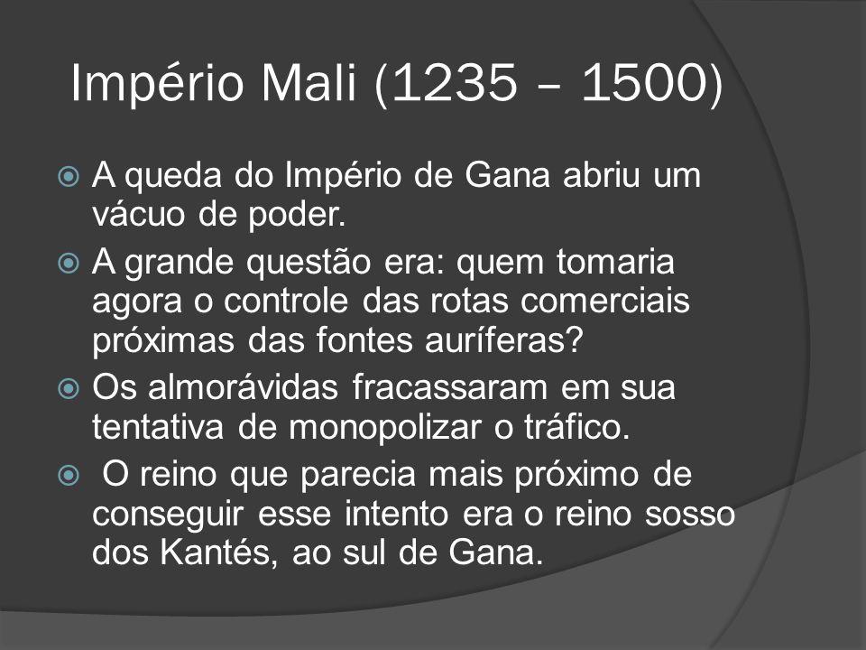 Império Mali (1235 – 1500) A queda do Império de Gana abriu um vácuo de poder.