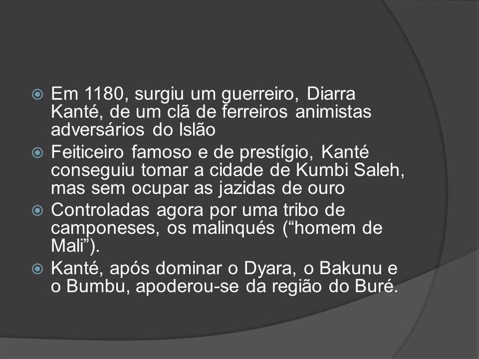 Em 1180, surgiu um guerreiro, Diarra Kanté, de um clã de ferreiros animistas adversários do Islão Feiticeiro famoso e de prestígio, Kanté conseguiu tomar a cidade de Kumbi Saleh, mas sem ocupar as jazidas de ouro Controladas agora por uma tribo de camponeses, os malinqués (homem de Mali).