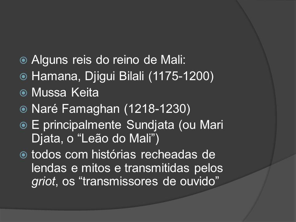 Alguns reis do reino de Mali: Hamana, Djigui Bilali (1175-1200) Mussa Keita Naré Famaghan (1218-1230) E principalmente Sundjata (ou Mari Djata, o Leão do Mali) todos com histórias recheadas de lendas e mitos e transmitidas pelos griot, os transmissores de ouvido