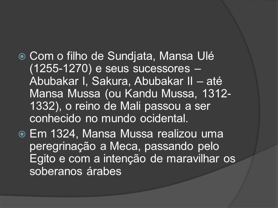 Com o filho de Sundjata, Mansa Ulé (1255-1270) e seus sucessores – Abubakar I, Sakura, Abubakar II – até Mansa Mussa (ou Kandu Mussa, 1312- 1332), o reino de Mali passou a ser conhecido no mundo ocidental.