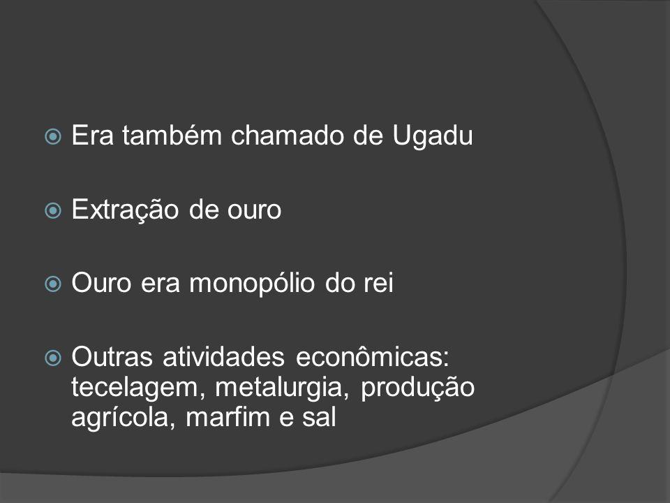 Era também chamado de Ugadu Extração de ouro Ouro era monopólio do rei Outras atividades econômicas: tecelagem, metalurgia, produção agrícola, marfim e sal