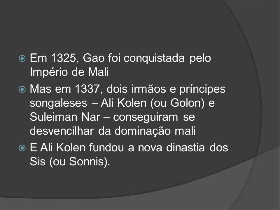 Em 1325, Gao foi conquistada pelo Império de Mali Mas em 1337, dois irmãos e príncipes songaleses – Ali Kolen (ou Golon) e Suleiman Nar – conseguiram se desvencilhar da dominação mali E Ali Kolen fundou a nova dinastia dos Sis (ou Sonnis).