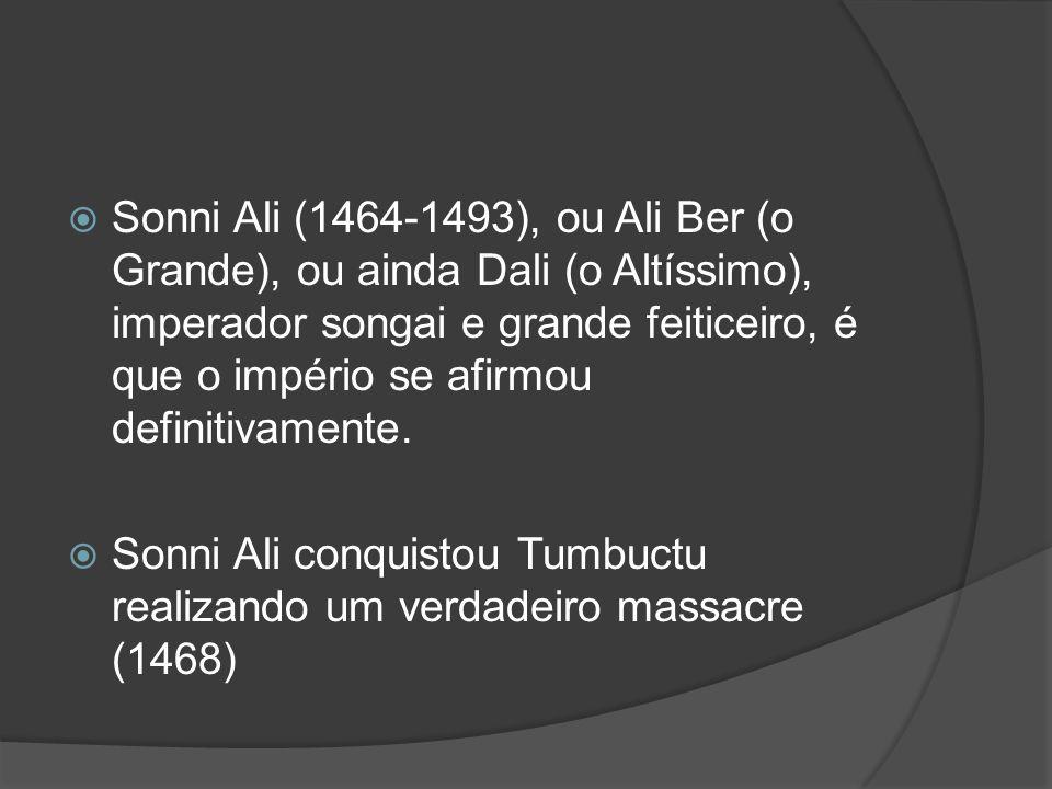 Sonni Ali (1464-1493), ou Ali Ber (o Grande), ou ainda Dali (o Altíssimo), imperador songai e grande feiticeiro, é que o império se afirmou definitivamente.