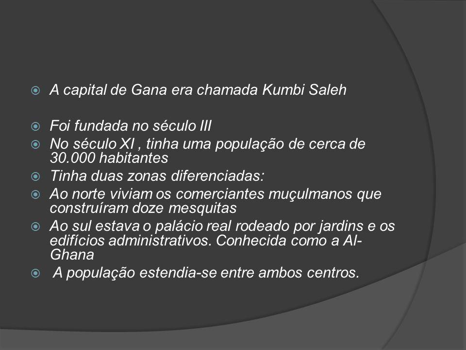 A capital de Gana era chamada Kumbi Saleh Foi fundada no século III No século XI, tinha uma população de cerca de 30.000 habitantes Tinha duas zonas diferenciadas: Ao norte viviam os comerciantes muçulmanos que construíram doze mesquitas Ao sul estava o palácio real rodeado por jardins e os edifícios administrativos.