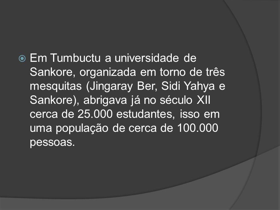 Em Tumbuctu a universidade de Sankore, organizada em torno de três mesquitas (Jingaray Ber, Sidi Yahya e Sankore), abrigava já no século XII cerca de 25.000 estudantes, isso em uma população de cerca de 100.000 pessoas.