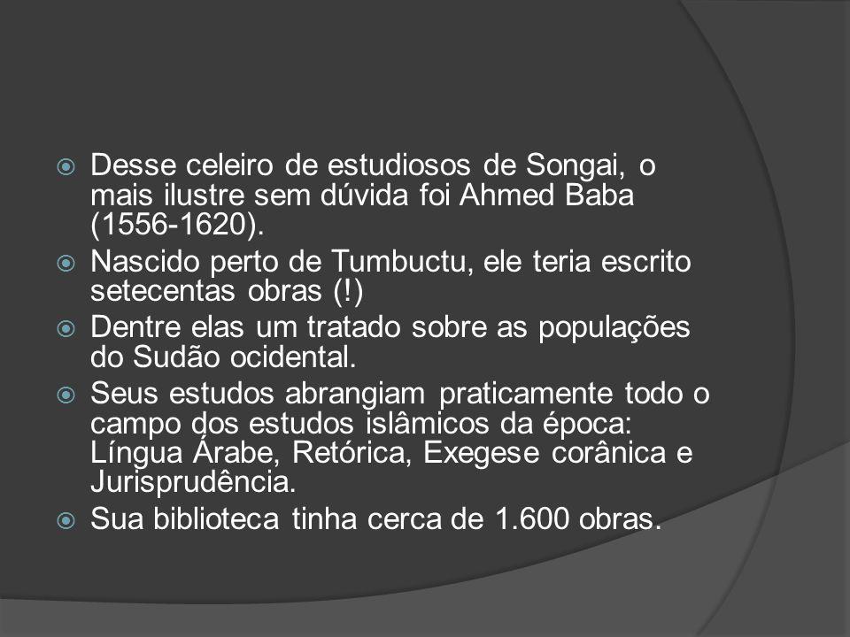 Desse celeiro de estudiosos de Songai, o mais ilustre sem dúvida foi Ahmed Baba (1556-1620).