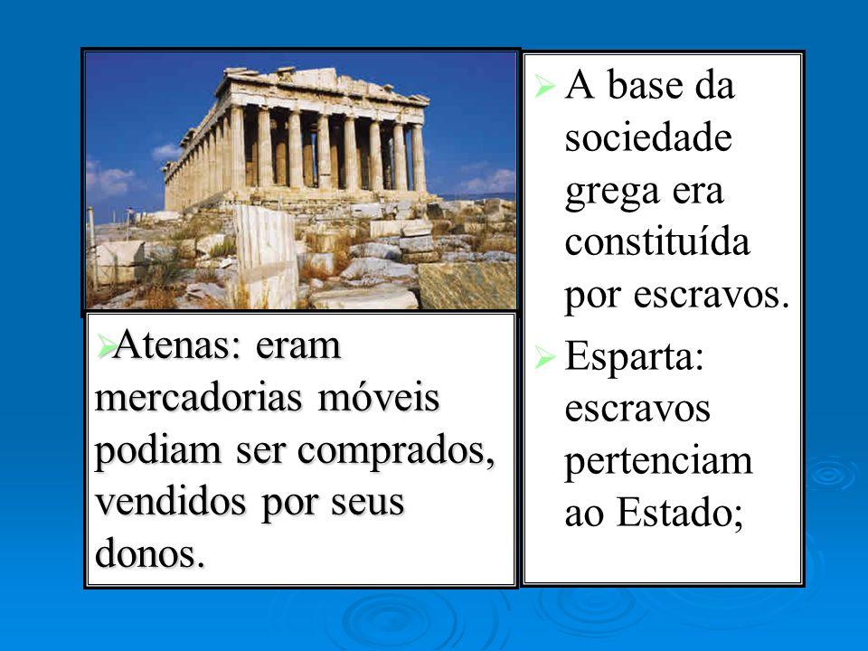 A base da sociedade grega era constituída por escravos. Esparta: escravos pertenciam ao Estado; Atenas: eram mercadorias móveis podiam ser comprados,