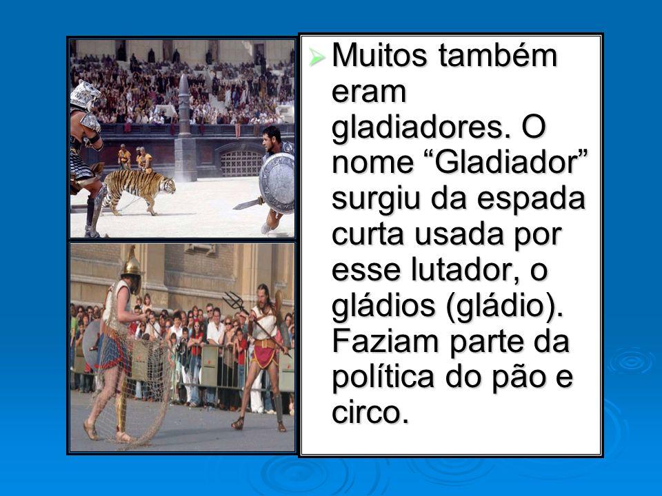 Muitos também eram gladiadores. O nome Gladiador surgiu da espada curta usada por esse lutador, o gládios (gládio). Faziam parte da política do pão e