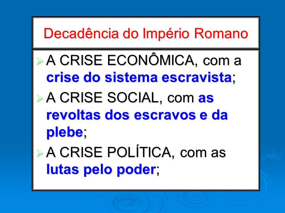 Decadência do Império Romano A CRISE ECONÔMICA, com a crise do sistema escravista; A CRISE ECONÔMICA, com a crise do sistema escravista; A CRISE SOCIA