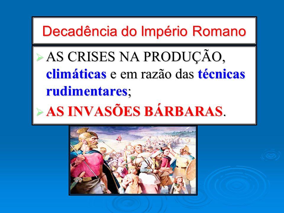 Decadência do Império Romano AS CRISES NA PRODUÇÃO, climáticas e em razão das técnicas rudimentares; AS CRISES NA PRODUÇÃO, climáticas e em razão das