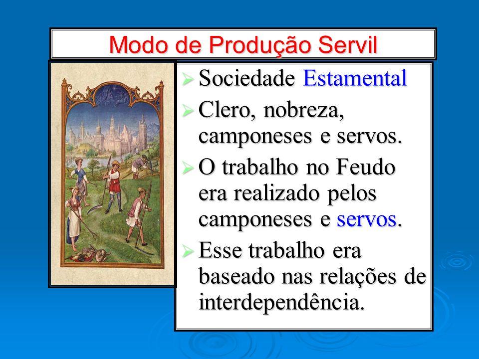 Modo de Produção Servil Sociedade Estamental Sociedade Estamental Clero, nobreza, camponeses e servos. Clero, nobreza, camponeses e servos. O trabalho