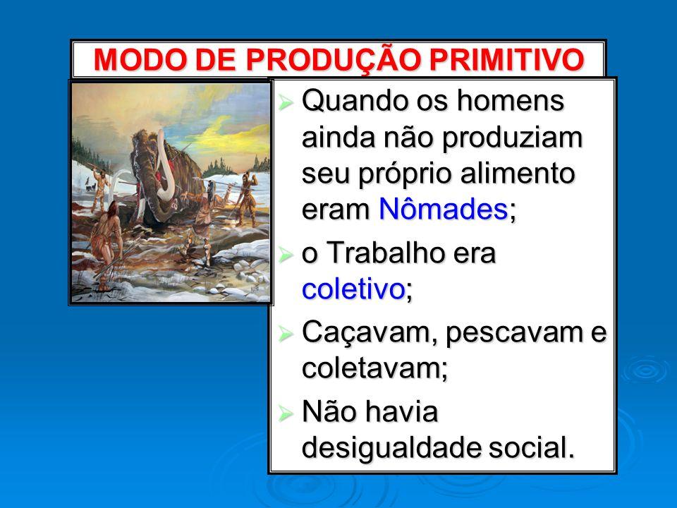 MODO DE PRODUÇÃO PRIMITIVO Quando os homens ainda não produziam seu próprio alimento eram Nômades; Quando os homens ainda não produziam seu próprio al