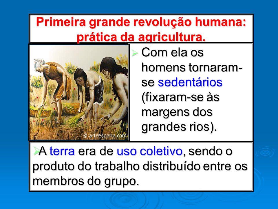 Primeira grande revolução humana: prática da agricultura. Com ela os homens tornaram- se sedentários (fixaram-se às margens dos grandes rios). Com ela