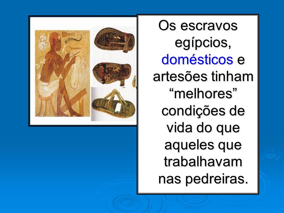 Os escravos egípcios, domésticos e artesões tinham melhores condições de vida do que aqueles que trabalhavam nas pedreiras.