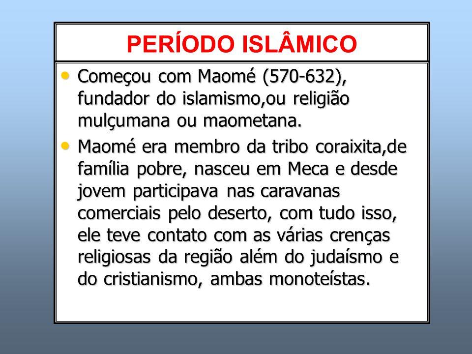 PERÍODO ISLÂMICO Começou com Maomé (570-632), fundador do islamismo,ou religião mulçumana ou maometana. Começou com Maomé (570-632), fundador do islam