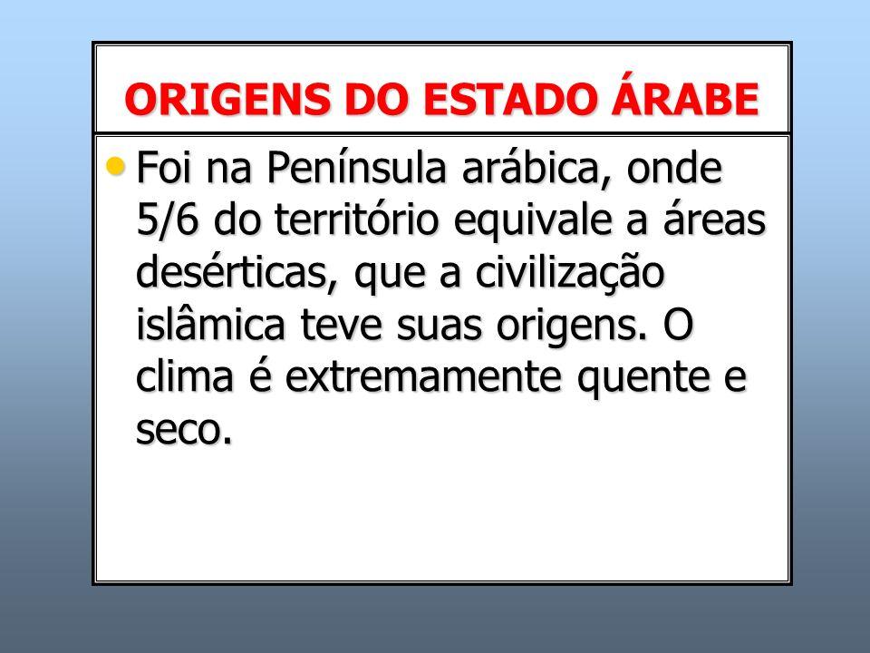 ORIGENS DO ESTADO ÁRABE Foi na Península arábica, onde 5/6 do território equivale a áreas desérticas, que a civilização islâmica teve suas origens. O