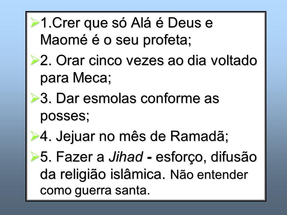 1.Crer que só Alá é Deus e Maomé é o seu profeta; 1.Crer que só Alá é Deus e Maomé é o seu profeta; 2. Orar cinco vezes ao dia voltado para Meca; 2. O