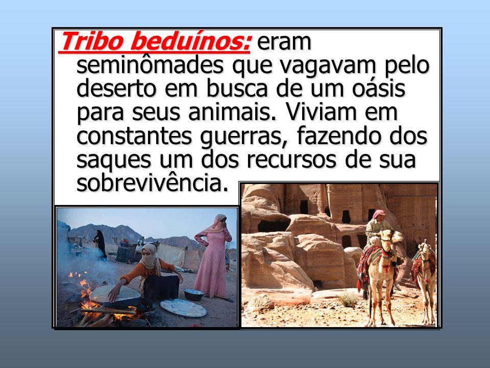 Tribo beduínos: eram seminômades que vagavam pelo deserto em busca de um oásis para seus animais. Viviam em constantes guerras, fazendo dos saques um