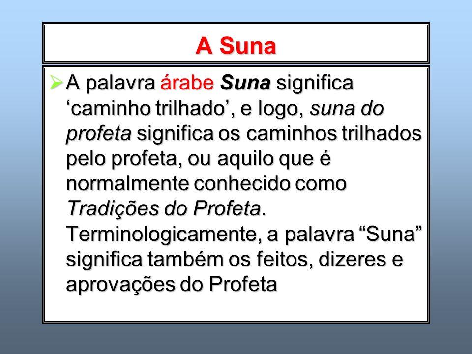 A Suna A palavra árabe Suna significa caminho trilhado, e logo, suna do profeta significa os caminhos trilhados pelo profeta, ou aquilo que é normalme