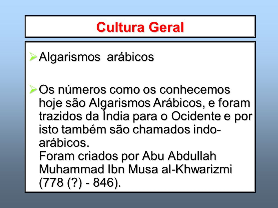 Cultura Geral Algarismos arábicos Algarismos arábicos Os números como os conhecemos hoje são Algarismos Arábicos, e foram trazidos da Índia para o Oci