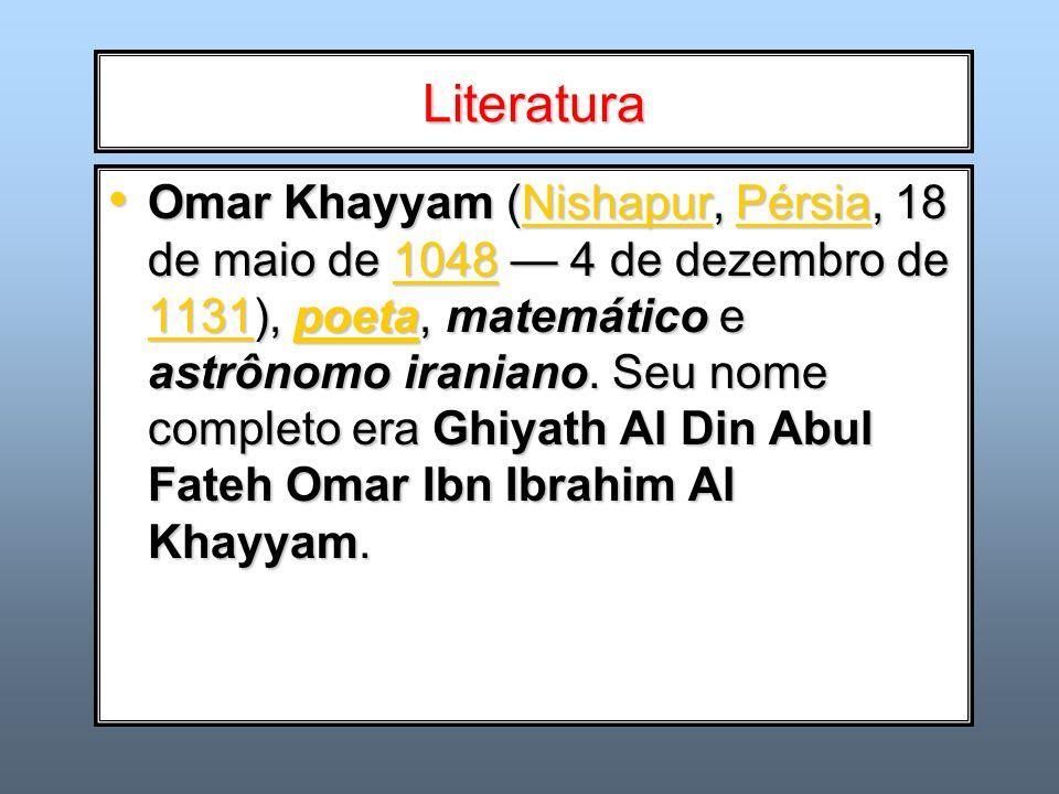 Literatura Omar Khayyam (Nishapur, Pérsia, 18 de maio de 1048 4 de dezembro de 1131), poeta, matemático e astrônomo iraniano. Seu nome completo era Gh