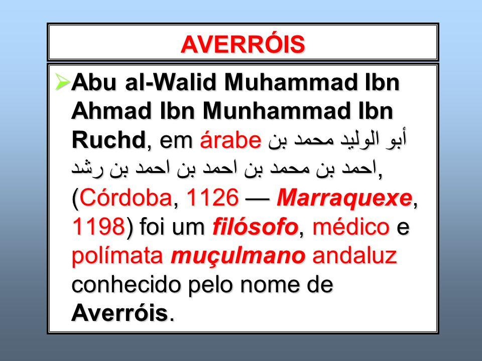 AVERRÓIS Abu al-Walid Muhammad Ibn Ahmad Ibn Munhammad Ibn Ruchd, em árabeأبو الوليد محمد بن احمد بن محمد بن احمد بن احمد بن رشد, (Córdoba, 1126 Marra