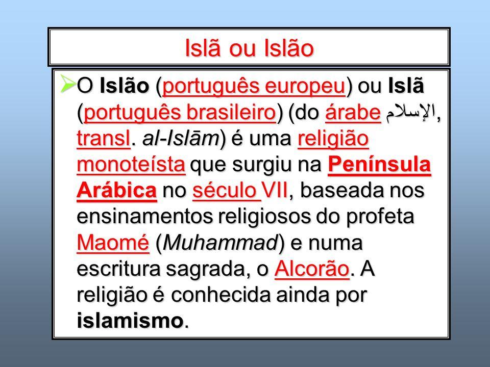 Islã ou Islão O Islão (português europeu) ou Islã (português brasileiro) (do árabe الإسلام, transl. al-Islām) é uma religião monoteísta que surgiu na