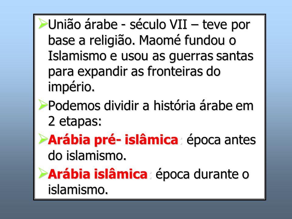 União árabe - século VII – teve por base a religião. Maomé fundou o Islamismo e usou as guerras santas para expandir as fronteiras do império. União á