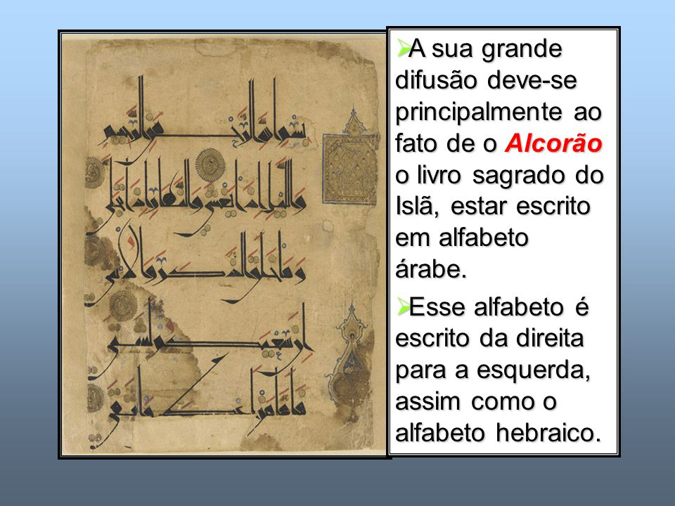 A sua grande difusão deve-se principalmente ao fato de o Alcorão o livro sagrado do Islã, estar escrito em alfabeto árabe. A sua grande difusão deve-s