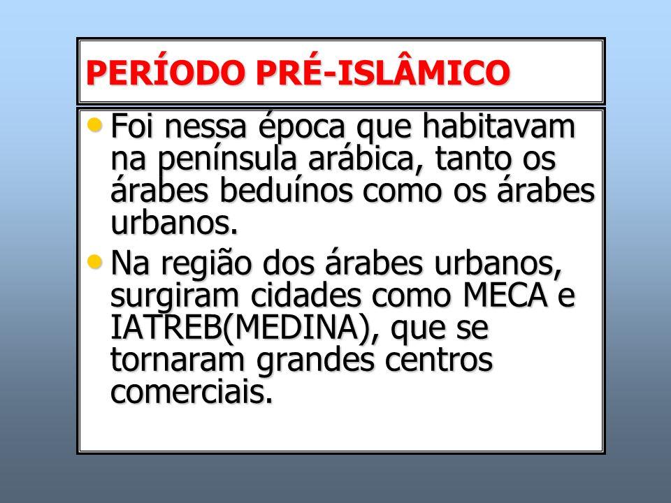 PERÍODO PRÉ-ISLÂMICO Foi nessa época que habitavam na península arábica, tanto os árabes beduínos como os árabes urbanos. Foi nessa época que habitava