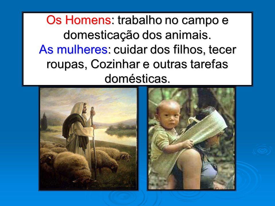 Os Homens: trabalho no campo e domesticação dos animais. As mulheres: cuidar dos filhos, tecer roupas, Cozinhar e outras tarefas domésticas.