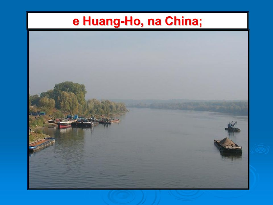 e Huang-Ho, na China;