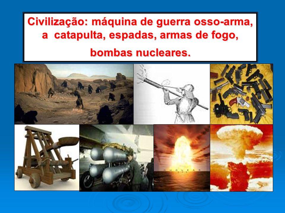 Civilização: máquina de guerra osso-arma, a catapulta, espadas, armas de fogo, bombas nucleares.