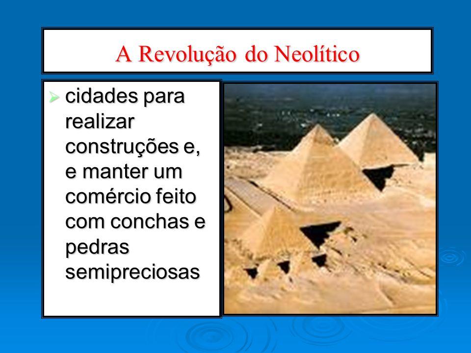 A Revolução do Neolítico cidades para realizar construções e, e manter um comércio feito com conchas e pedras semipreciosas cidades para realizar cons