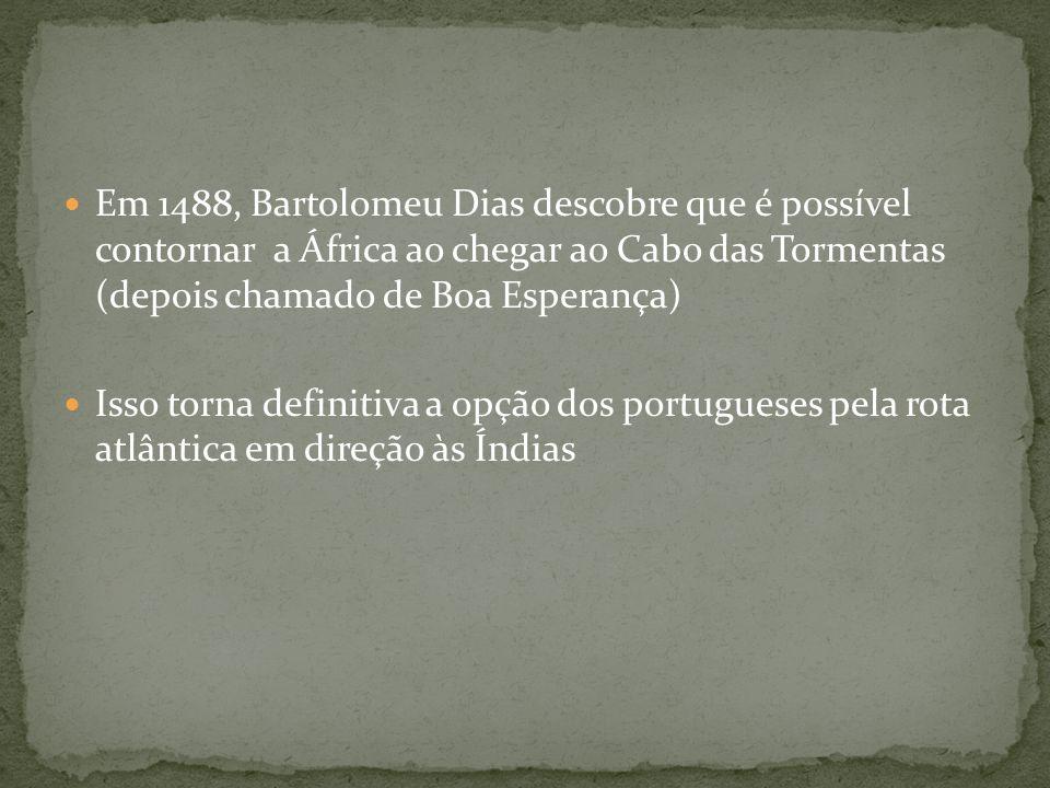 Em 1488, Bartolomeu Dias descobre que é possível contornar a África ao chegar ao Cabo das Tormentas (depois chamado de Boa Esperança) Isso torna defin