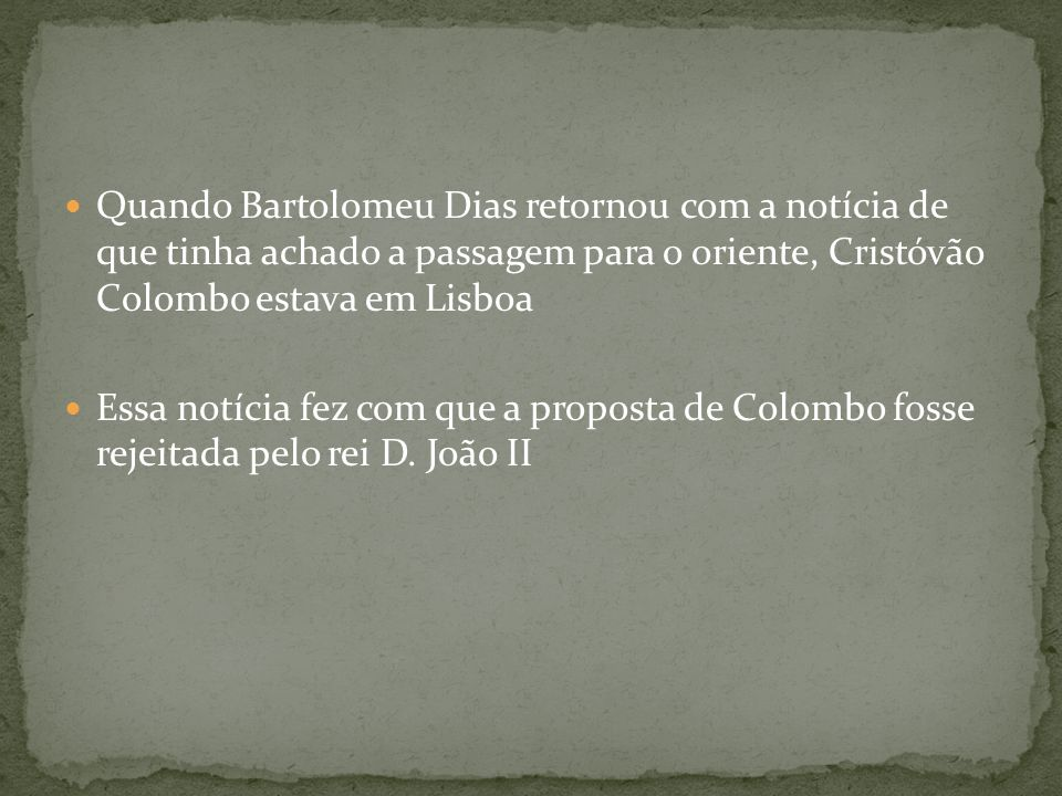 Quando Bartolomeu Dias retornou com a notícia de que tinha achado a passagem para o oriente, Cristóvão Colombo estava em Lisboa Essa notícia fez com q