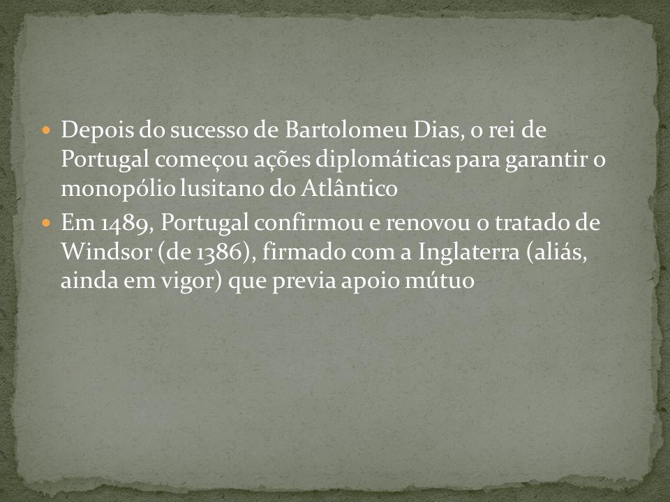 Depois do sucesso de Bartolomeu Dias, o rei de Portugal começou ações diplomáticas para garantir o monopólio lusitano do Atlântico Em 1489, Portugal c