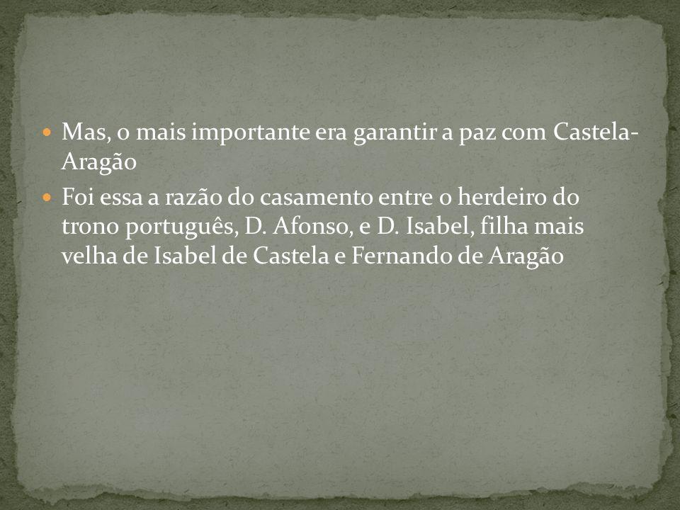 Mas, o mais importante era garantir a paz com Castela- Aragão Foi essa a razão do casamento entre o herdeiro do trono português, D. Afonso, e D. Isabe