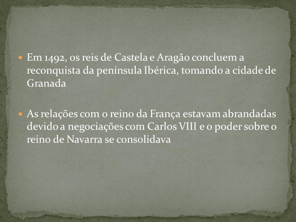 Em 1492, os reis de Castela e Aragão concluem a reconquista da península Ibérica, tomando a cidade de Granada As relações com o reino da França estava