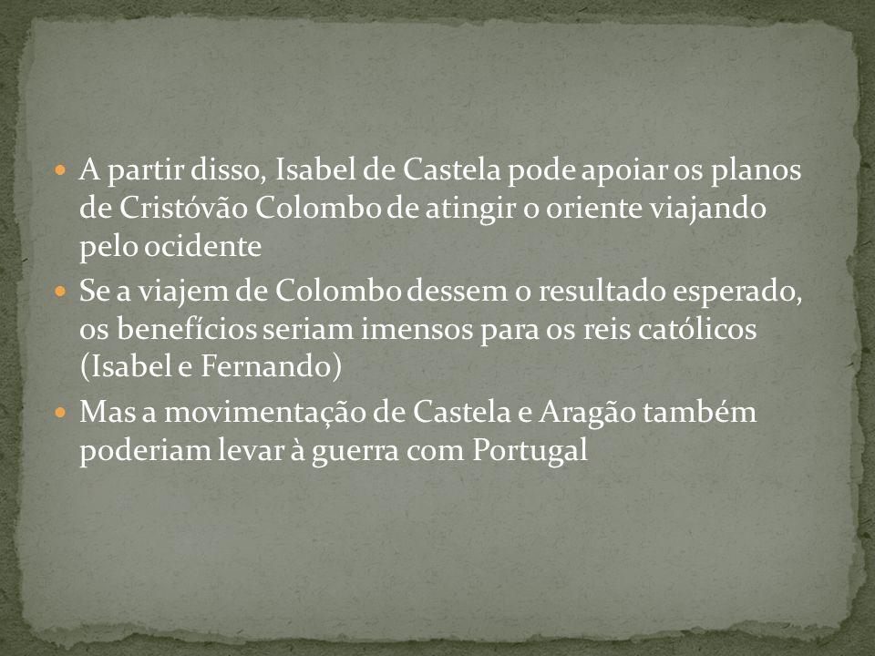 A partir disso, Isabel de Castela pode apoiar os planos de Cristóvão Colombo de atingir o oriente viajando pelo ocidente Se a viajem de Colombo dessem
