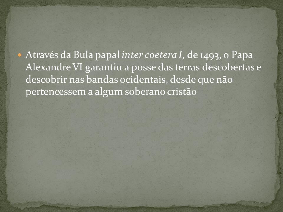 Através da Bula papal inter coetera I, de 1493, o Papa Alexandre VI garantiu a posse das terras descobertas e descobrir nas bandas ocidentais, desde q