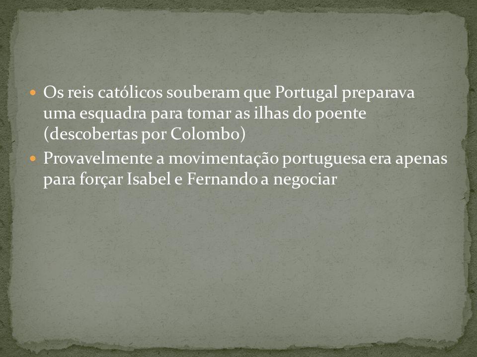 Os reis católicos souberam que Portugal preparava uma esquadra para tomar as ilhas do poente (descobertas por Colombo) Provavelmente a movimentação po
