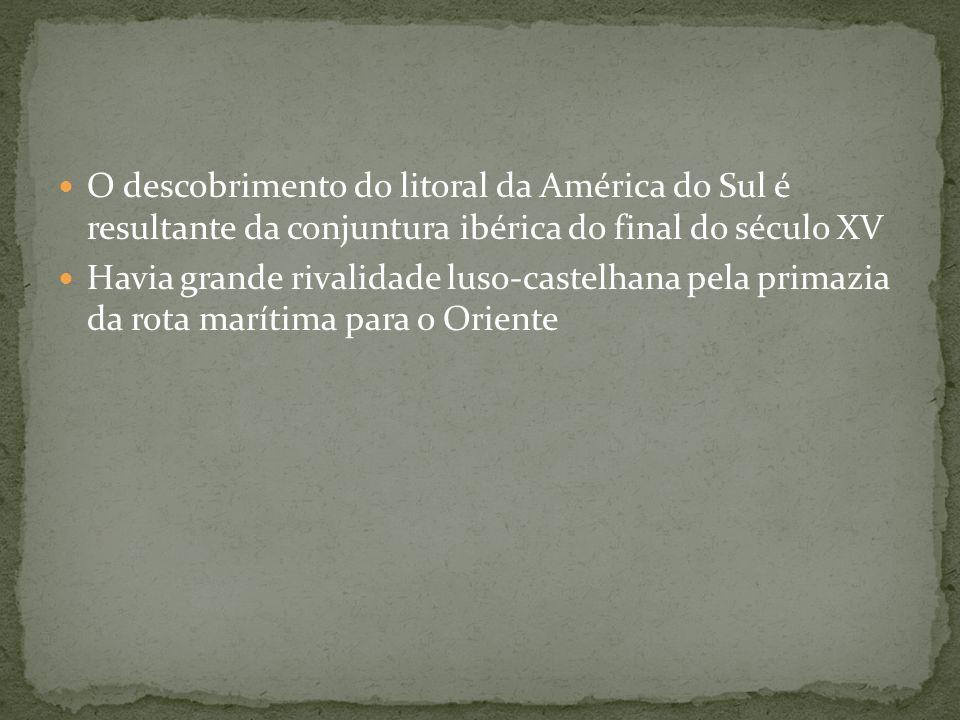 O descobrimento do litoral da América do Sul é resultante da conjuntura ibérica do final do século XV Havia grande rivalidade luso-castelhana pela pri
