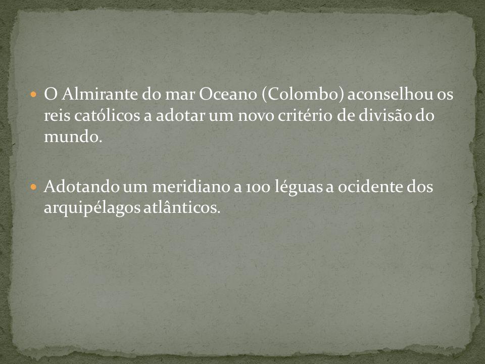 O Almirante do mar Oceano (Colombo) aconselhou os reis católicos a adotar um novo critério de divisão do mundo. Adotando um meridiano a 100 léguas a o