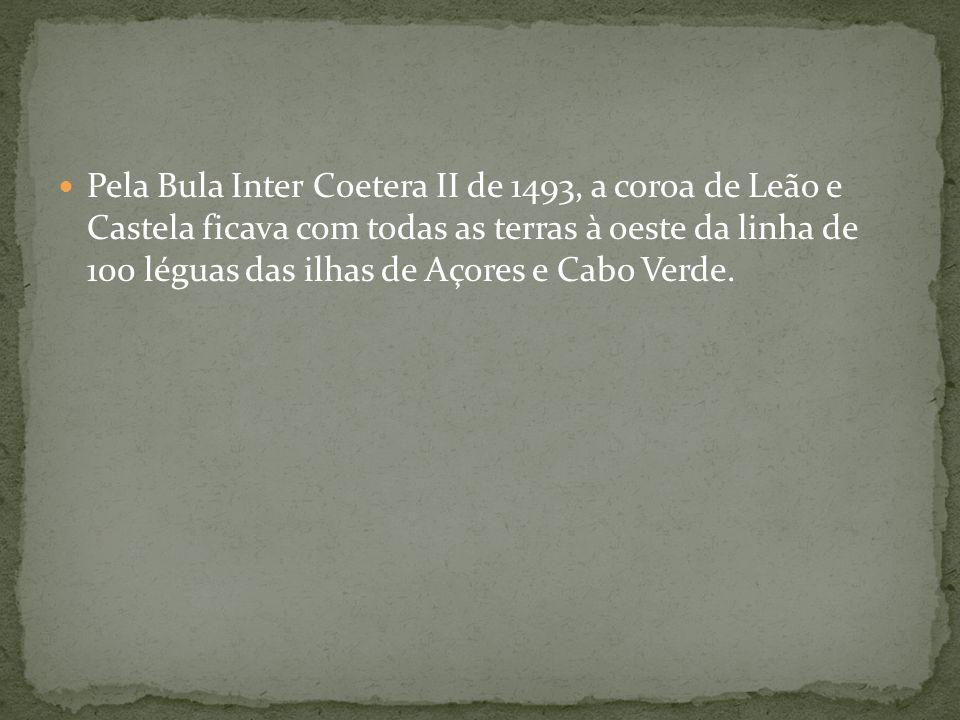 Pela Bula Inter Coetera II de 1493, a coroa de Leão e Castela ficava com todas as terras à oeste da linha de 100 léguas das ilhas de Açores e Cabo Ver