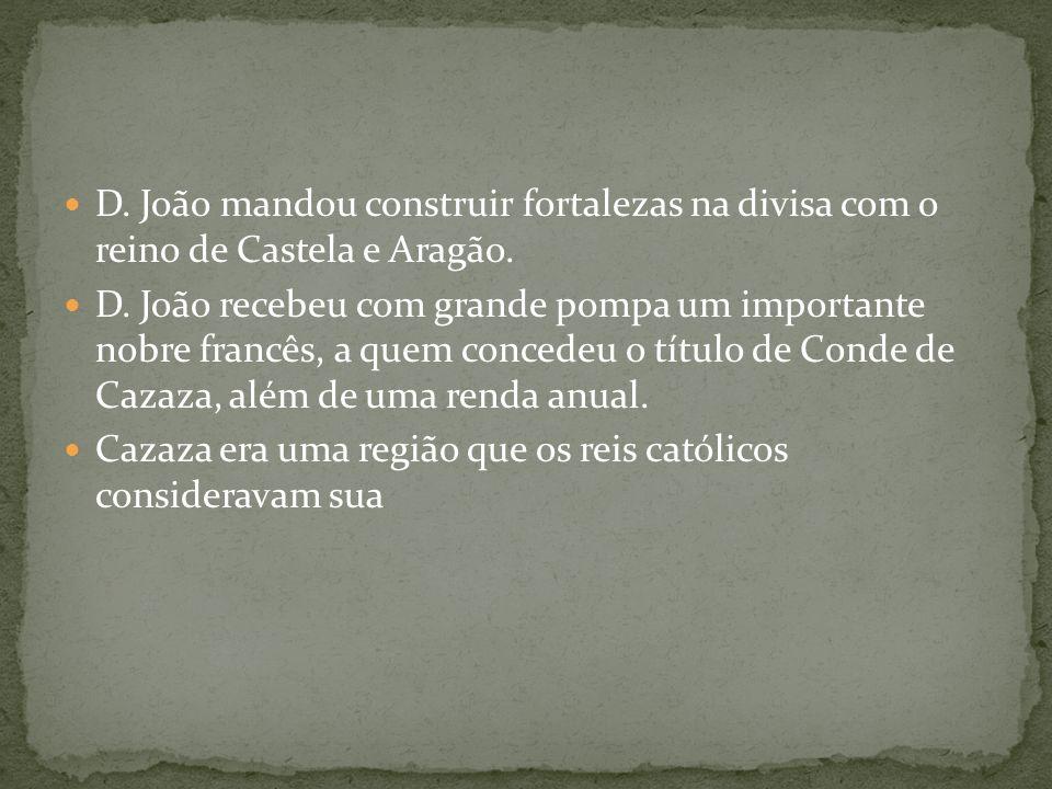 D. João mandou construir fortalezas na divisa com o reino de Castela e Aragão. D. João recebeu com grande pompa um importante nobre francês, a quem co